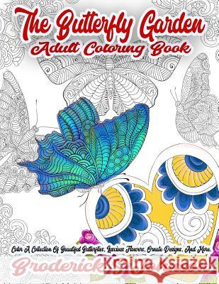 The Butterfly Garden Adult Coloring Book: Color a Collection of Beautiful Butterflies, Luscious Flowers, Ornate Designs, and More. Broderick S. Johnson 9781981234691