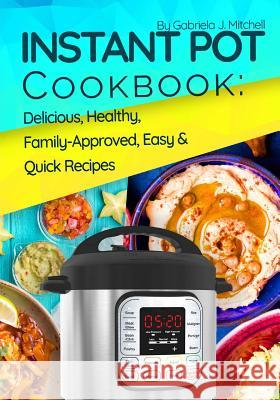 Instant Pot Cookbook: Delicious, Healthy, Family-Approved, Easy and Quick Recipes for Electric Pressure Cooker Mrs Gabriela J. Mitchell 9781981360659