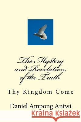 The Mystery and Revelation of the Truth.: Thy Kingdom Come Daniel Ampong Antwi 9781981559107