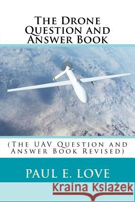 The Drone Question and Answer Book: (the Uav Question and Answer Book Revised) Paul E. Love 9781981612512