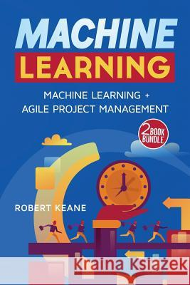 Machine Learning: Machine Learning and Agile Project Management Robert Keane 9781981638666