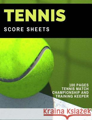 Tennis Score Sheets: 100 Pages Tennis Match Championship and Training Keeper Mary Conaway 9781981689279