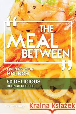 The Meal Between: Liven Up Your Brunch - 50 Delicious Brunch Recipes Martha Stone 9781981793273