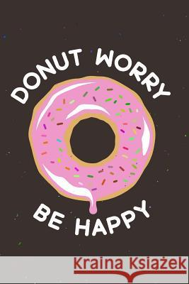 Donut Worry Be Happy: Funny Motivational Quote 120-Page Lined Notebook Nifty Notebooks 9781981804061