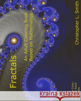 Fractals: An Adult Coloring Book Based on Mathematics Christopher L. Smith 9781981839483 Createspace Independent Publishing Platform