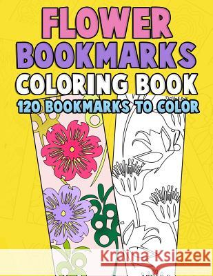 Flower Bookmarks Coloring Book: 120 Bookmarks to Color: Really Relaxing Gorgeous Illustrations for Stress Relief with Garden Designs, Floral Patterns Annie Clemens 9781982031503