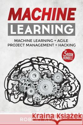 Machine Learning: Your Ultimate Guide on Machine Learning, Agile Project Management and Hacking: Adware, Malware, Neural Networks, Algor Robert Keane 9781982065584