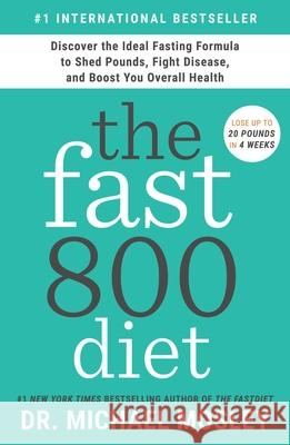 The Fast800 Diet: Discover the Ideal Fasting Formula to Shed Pounds, Fight Disease, and Boost Your Overall Health Michael Mosley 9781982106898