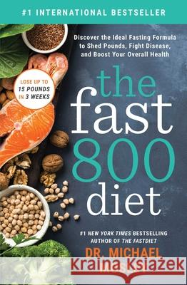 The Fast800 Diet: Discover the Ideal Fasting Formula to Shed Pounds, Fight Disease, and Boost Your Overall Health Michael Mosley 9781982106904