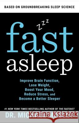 Fast Asleep: A Groundbreaking Science-Based Program to Help You Improve Brain Function, Lose Weight, Boost Your Mood, and Reduce St Michael Mosley 9781982106928