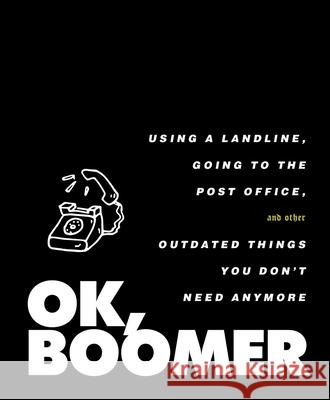 Ok, Boomer: Using a Landline, Going to the Post Office, and Other Outdated Things You Don't Need Anymore Tiller Press 9781982154592
