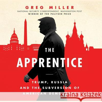 The Apprentice: Trump, Russia, and the Subversion of American Democracy - audiobook Greg Miller 9781982539245