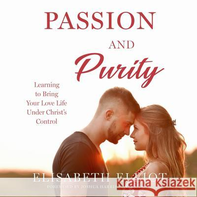 Passion and Purity: Learning to Bring Your Love Life Under Christ's Control - audiobook Elisabeth Elliot Joshua Harris 9781982650834