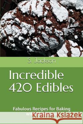 Incredible 420 Edibles: Fabulous Recipes for Baking with Marijuana S. Jackson 9781983261510 Independently Published