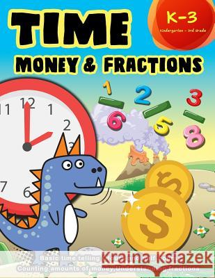 Time Money & Fractions Kindergarten - 3rd Grade: Basic Time Telling (Hours and Half Hours), Counting, Amounts of Money, Understanding Fractions K. Imagine Education 9781983299537