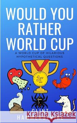 Would You Rather World Cup: A World Cup of Wonder Clint Hammerstrike 9781983307065