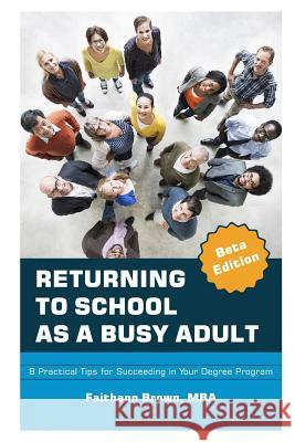 Returning to School as a Busy Adult: 8 Practical Tips for Succeeding in Your Degree Program Faithann Y. Brown 9781983321719