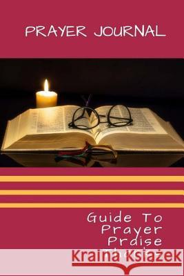 Prayer Journal: Guide to Prayer Praise Thanks 150 Pages 6x9 Inch Casey Brown 9781983648137