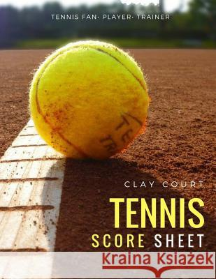 Clay Court Tennis Score Sheet: 100 Pages Tennis Match Championship and Training Keeper for Tennis Fan, Sportman Mary Conaway 9781983740701