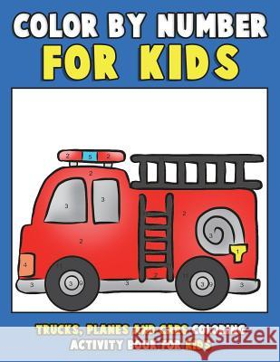 Color by Number for Kids: Trucks, Planes and Cars Coloring Activity Book for Kids: Vehicles Coloring Book for Kids, Toddlers and Preschoolers wi Annie Clemens Color &. Discover Kids 9781983766411