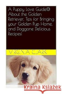 A Puppy Love Guide@ about the Golden Retriever, Tips for Bringing Your Golden Pu Virginia Clark 9781983820397