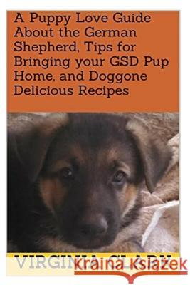 A Puppy Love Guide about the German Shepherd, Tips for Bringing Your Gsd Pup Home, and Doggone Delicious Recipes Virginia Clark 9781983842481