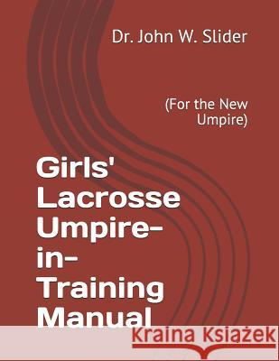 Girls' Lacrosse Umpire-In-Training Manual: (for the New Umpire) Dr John Wesley Slider 9781983916984