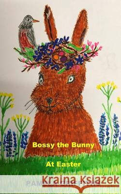 Bossy the Bunny at Easter Pamela Griffiths 9781984095480