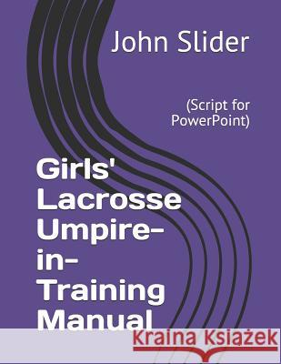 Girls' Lacrosse Umpire-In-Training Manual: (script for Powerpoint) Dr John Wesley Slider 9781984100252