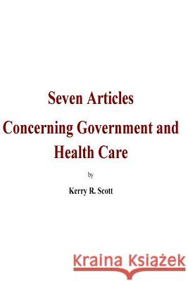 Seven Articles concerning Government and Health Care: A bipartisan, historical and objective discussion on the 2017-18 congressional legislation of He Kerry R. Scott 9781984117984