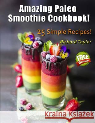Amazing Paleo Smoothie Cookbook! 25 Simple Recipes! Richard Taylor 9781984324344