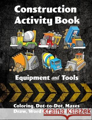 Construction Activity Book: Equipment and Tools: Coloring, Dot-to-Dot, Mazes, Draw, Word Games, and More! Florabella Publishing 9781984365132