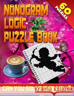 Nonogram Logic Puzzle Book: 60 Japanese Picross / Crossword / Griddlers / Hanjie Puzzles: The Best Nonogram Puzzle Book for Your Brain's Entertain Jenifer Thorson 9781984397904