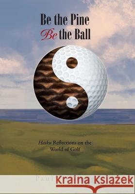 Be the Pine, Be the Ball: Haiku Reflections on the World of Golf Paul J Zingg   9781984516862