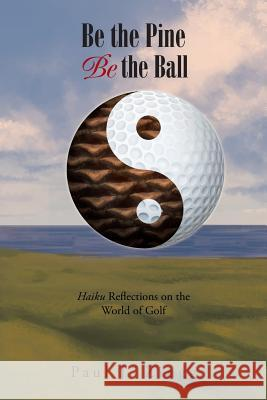 Be the Pine, Be the Ball: Haiku Reflections on the World of Golf Paul J Zingg   9781984516879