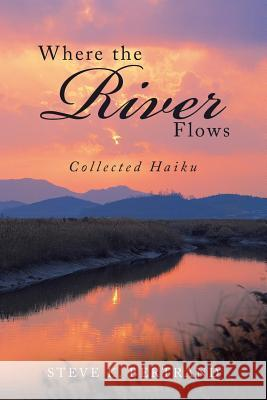 Where the River Flows: Collected Haiku Steve K. Bertrand 9781984520319