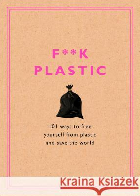 F**k Plastic: 101 Ways to Free Yourself from Plastic and Save the World Harmony Sustainability 9781984826022