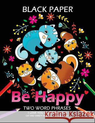 Be Happy: Cat Coloring Book Best Two Word Phrases Motivation and Inspirational on Black Paper Tiny Cactus Publishing                   Adult Coloring Books 9781984978073