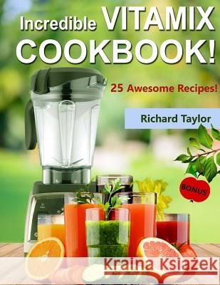Incredible Vitamix Cookbook! 25 Awesome Recipes! Richard Taylor 9781985047242