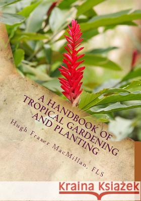 A Handbook of Tropical Gardening and Planting: With Special Reference to Ceylon Fls Hugh Fraser MacMillan Roger Chambers 9781985047723