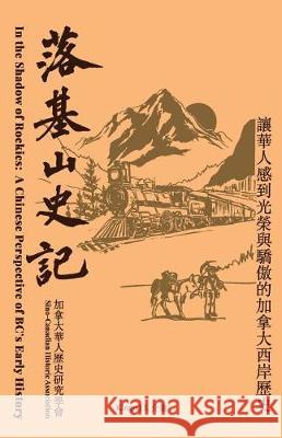 In the Shadow of the Rockies: A Chinese Perspective of Bc's Early History Kingo J. Liang 9781985074996