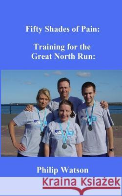 Fifty Shades of Pain: Training for the Great North Run MR Philip Watson 9781985329294
