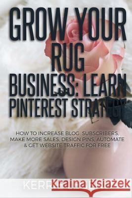 Grow Your Rug Business: Learn Pinterest Strategy: How to Increase Blog Subscribers, Make More Sales, Design Pins, Automate & Get Website Traff Kerrie Legend 9781985340220