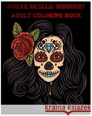 Sugar Skulls: Midnight Adult Coloring Book, Stress Management Coloring Book for Adults Benmore Book 9781985597402