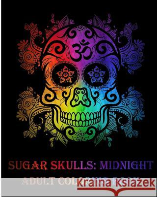 Sugar Skulls: Midnight Adult Coloring Book, Stress Management Coloring Book for Adults (Volume 2) Benmore Book 9781985605336