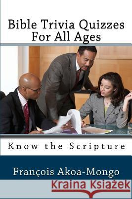Bible Trivia Quizzes for All Ages: Know the Scripture Rev Francois Kara Akoa-Mong 9781985652279