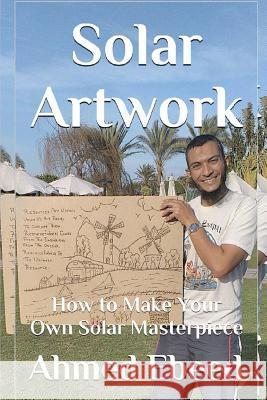 Solar Artwork: How to Make Your Own Solar Masterpiece Ahmed Ebeed Sarah Medhat 9781985707177