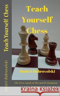 Teach Yourself Chess: The First Coach of the World Champion Presents Dmitri Dobrovolski 9781985854512