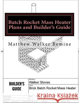Batch Rocket Mass Heater Plans and Builder's Guide: Build Your Own Super Efficient Masonry Heater Matthew Walker Remine 9781986029001