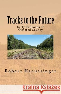Tracks to the Future: Early Railroads of Olmsted County Robert W. Haeussinger 9781986032568